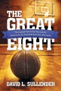 The Great Eight: The Greatest Team to Ever Step onto the Hardwood in the Basketball-Rich State of Kentucky by David L. Sullender