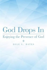 God Drops In: Enjoying the Presence of God by Dale L. Bates