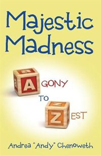 "Majestic Madness: Agony to Zest by Andrea ""Andy"" Chenoweth"