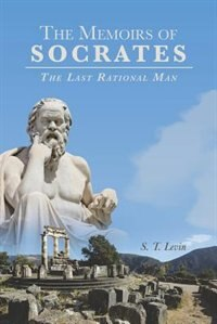 The Memoirs of Socrates: The Last Rational Man by S. T. Levin