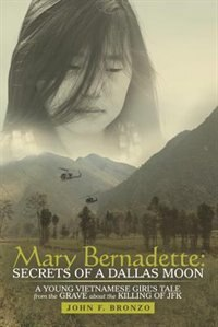 Mary Bernadette: Secrets of a Dallas Moon: A Young Vietnamese Girl's Tale from the Grave about the Killing of JFK by John F. Bronzo