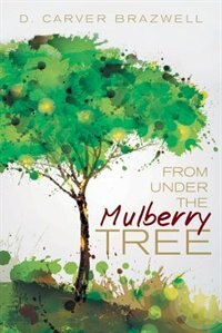 From under the Mulberry Tree by D. Carver Brazwell