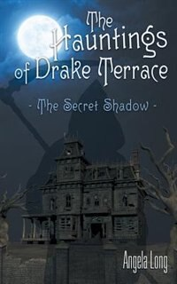 The Hauntings of Drake Terrace: The Secret Shadow by Angela Long