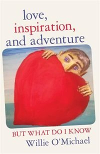 Love, Inspiration, and Adventure: But What Do I Know by Willie O'Michael