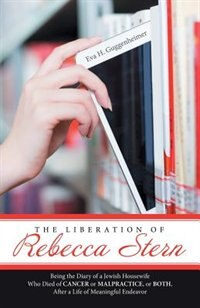 The Liberation of Rebecca Stern: Being the Diary of a Jewish Housewife Who Died of Cancer or Malpractice, or Both, After a Life of M by Eva H. Guggenheimer