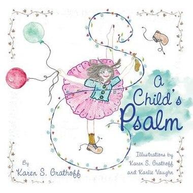 A Child's Psalm: Illustrations by Karen S. Grathoff and Karlie Vaughn by Karen S. Grathoff