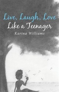 Live, Laugh, Love Like a Teenager by Karina Williams