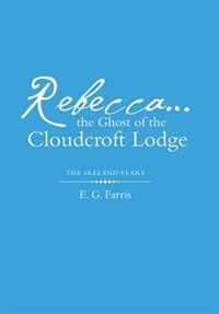 Rebecca...the Ghost of the Cloudcroft Lodge: The Ireland Years by E. G. Farris