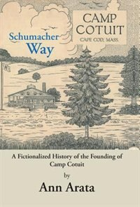 Schumacher Way: A Fictionalized History of the Founding of Camp Cotuit by Ann Arata