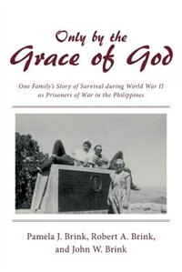 Only by the Grace of God: One Family's Story of Survival during World War II as Prisoners of War in…