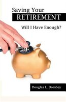Book Saving Your Retirement: Will I Have Enough? by Douglas L. Dombey