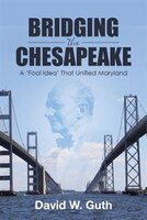 Bridging the Chesapeake: A 'Fool Idea' That Unified Maryland
