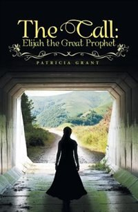 The Call: Elijah the Great Prophet by Patricia Grant