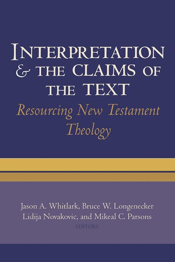 Interpretation and the Claims of the Text: Resourcing New Testament Theology by Jason A. Whitlark