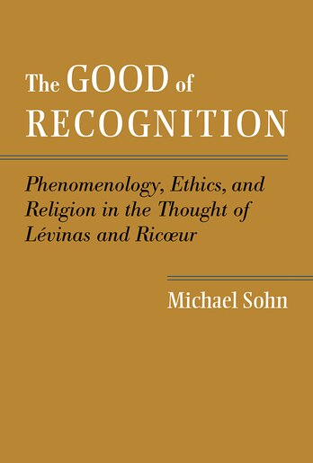 The Good of Recognition: Phenomenology, Ethics, and Religion in the Thought of Levinas and Ricoeur by Michael Sohn