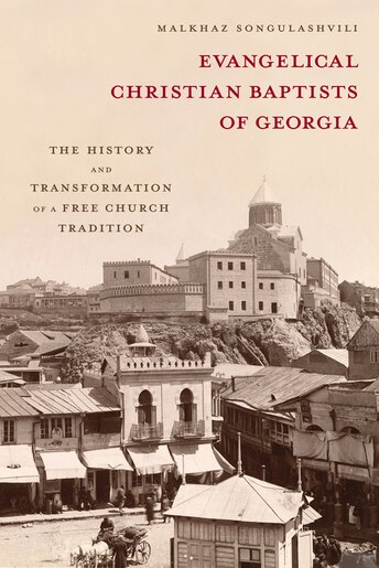 Evangelical Christian Baptists of Georgia: The History and Transformation of a Free Church Tradition by Malkhaz Songulashvili