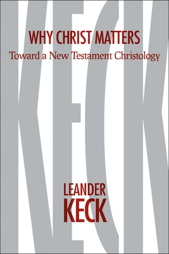 Why Christ Matters: Toward a New Testament Christology by Leander E. Keck