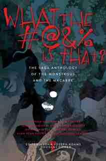 What the #@&% Is That?: The Saga Anthology of the Monstrous and the Macabre de John Joseph Adams