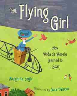 The Flying Girl: How Aida de Acosta Learned to Soar by Margarita Engle
