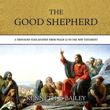 The Good Shepherd: A Thousand-year Journey From Psalm 23 To The New Testament by Kenneth E. Bailey