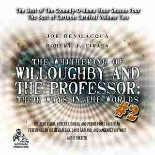 The Whithering Of Willoughby And The Professor: Their Ways In The Worlds, Vol. 2: The Best Of Comedy-o-rama Hour Season 4 by Joe Bevilacqua