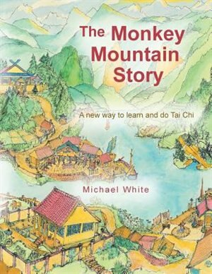 The Monkey Mountain Story: A New Way To Learn And Do Tai Chi by Michael White