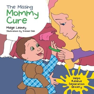 The Missing Mommy Cure: Helps Relieve Separation Anxiety by Midge Leavey
