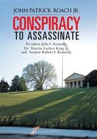 Conspiracy To Assassinate President John F. Kennedy, Dr. Martin Luther King Jr. And Senator Robert F. Kennedy. by John Patrick Roach Jr