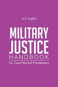 Military Justice Handbook: For Court Martial Practitioners by A. S. Paphiti