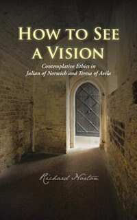 How To See A Vision: Contemplative Ethics In Julian Of Norwich And Teresa Of Avila