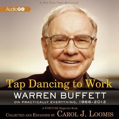 Tap Dancing to Work: Warren Buffett on Practically Everything, 1966-2012: A Fortune Magazine Book by Carol J. Loomis