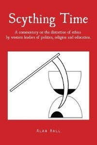 Scything Time: A commentary on the distortion of ethics by western leaders of politics, religion and education. by Alan Hall