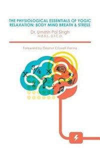 THE PHYSIOLOGICAL ESSENTIALS OF YOGIC RELAXATION: BODY MIND BREATH & STRESS