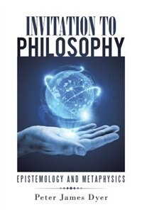 Invitation to Philosophy: Epistemology and Metaphysics by Peter James Dyer