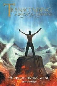 Transcending Sorrow and Suffering (Trust-Test-Taste): Trust - Test - Taste by Col Bishan Singh