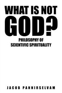 What Is Not God?: Philosophy of Scientific Spirituality by Pannirselvam Jacob