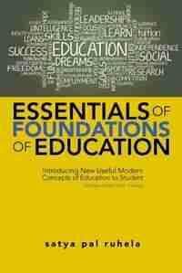 ESSENTIALS OF FOUNDATIONS OF EDUCATION: Introducing New Useful Modern Concepts of Education to Student-Teachers Under B.Ed. Training by satya pal ruhela
