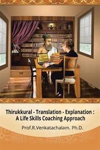 Thirukkural - Translation -Explanation: A Life Skills Coaching Approach by Prof. R. Venkatachalam PhD