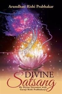 Divine Satsang: My Divine Encounter with Guruji Rishi Prabhakarji by Arundhati Rishi Prabhakar
