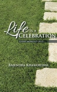 Life Is a Celebration: Every moment of it by Rajendra Khandelwal