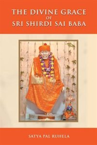 The Divine Grace of Sri Shirdi Sai Baba by Satya Pal Ruhela
