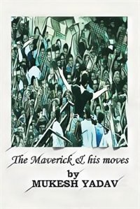 THE MAVERICK AND HIS MOVES by Mukesh Yadav