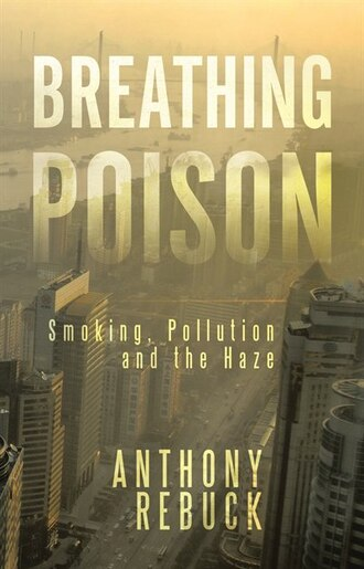 Breathing Poison: Smoking, Pollution And The Haze by Anthony Rebuck