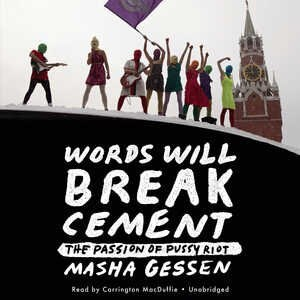 Words Will Break Cement: The Passion Of Pussy Riot by Masha Gessen