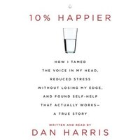 10% Happier: How I Tamed The Voice In My Head, Reduced Stress Without Losing My Edge, And Found A…