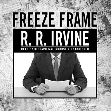 Freeze Frame: A Novel by Robert R. Irvine