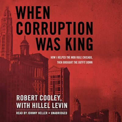 When Corruption Was King: How I Helped The Mob Rule Chicago, Then Brought The Outfit Down by Robert Cooley