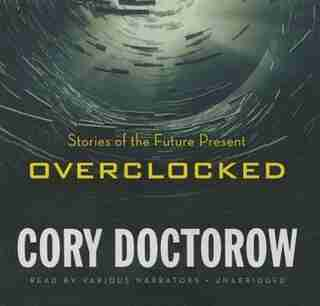Overclocked: Stories Of The Future Present by Cory Doctorow