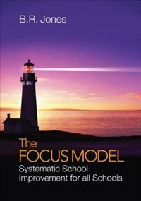 The Focus Model: Systematic School Improvement For All Schools by B. R. Jones