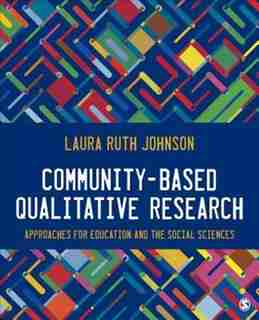 Community-based Qualitative Research: Approaches For Education And The Social Sciences by Laura Ruth Johnson